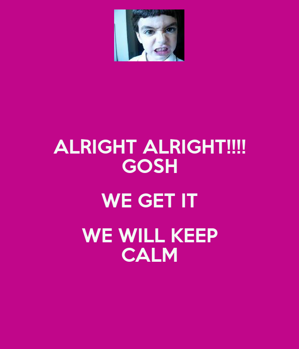 ALRIGHT ALRIGHT!!!! GOSH WE GET IT WE WILL KEEP CALM