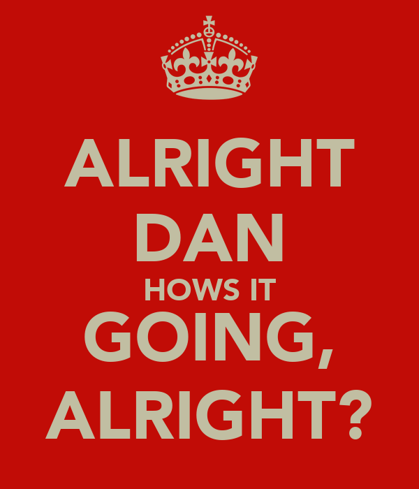 ALRIGHT DAN HOWS IT GOING, ALRIGHT?