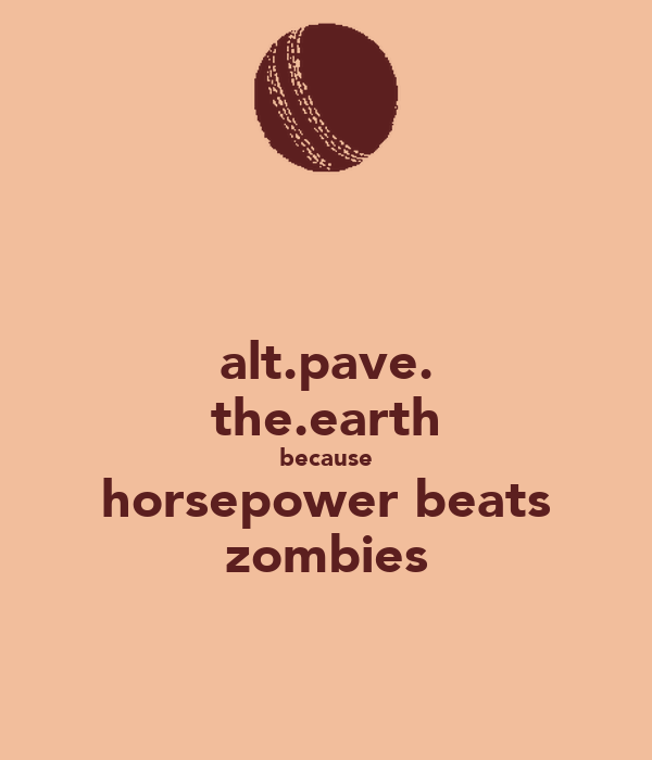 alt.pave. the.earth because horsepower beats zombies