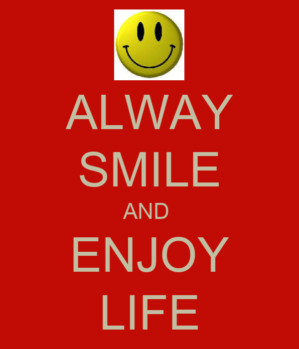 ALWAY SMILE AND  ENJOY LIFE