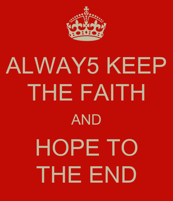ALWAY5 KEEP THE FAITH AND HOPE TO THE END