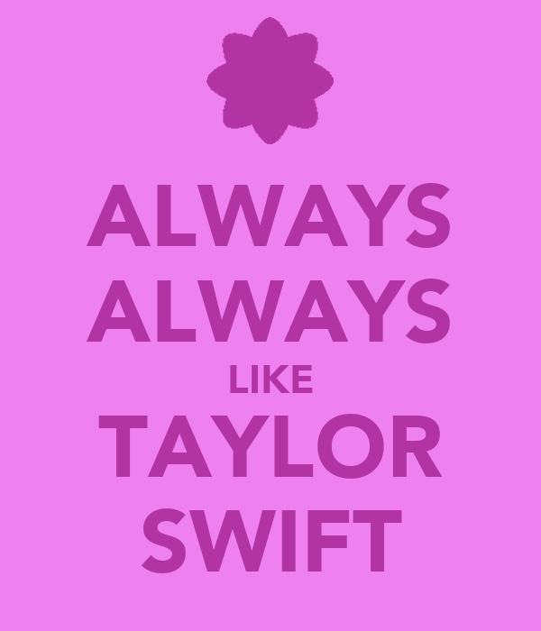 ALWAYS ALWAYS LIKE TAYLOR SWIFT