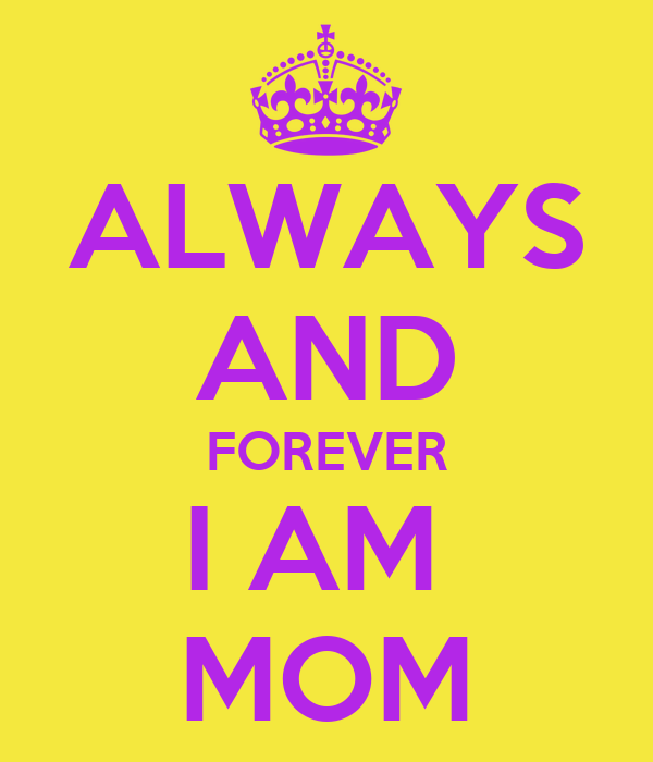 ALWAYS AND FOREVER I AM  MOM