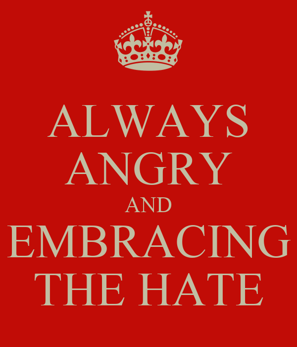 ALWAYS ANGRY AND EMBRACING THE HATE