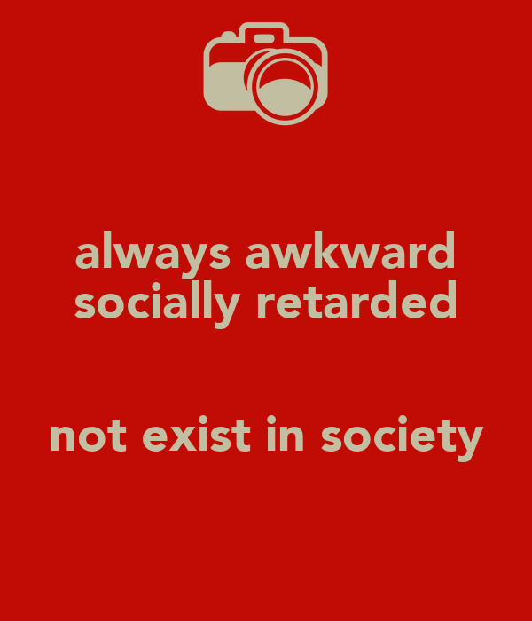 always awkward socially retarded  not exist in society