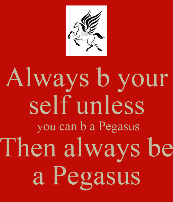 Always b your self unless  you can b a Pegasus Then always be a Pegasus