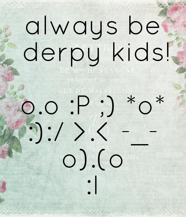 always be  derpy kids!  o.o :P ;) *o* :):/ >.< -_- o).(o :I