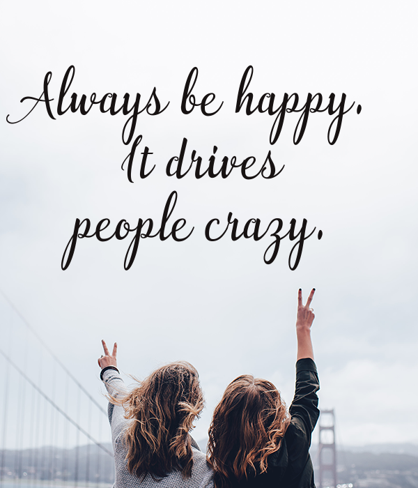 Always be happy.  It drives people crazy.