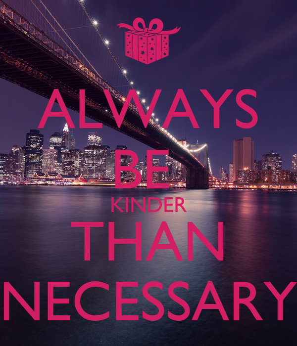 ALWAYS BE  KINDER THAN NECESSARY