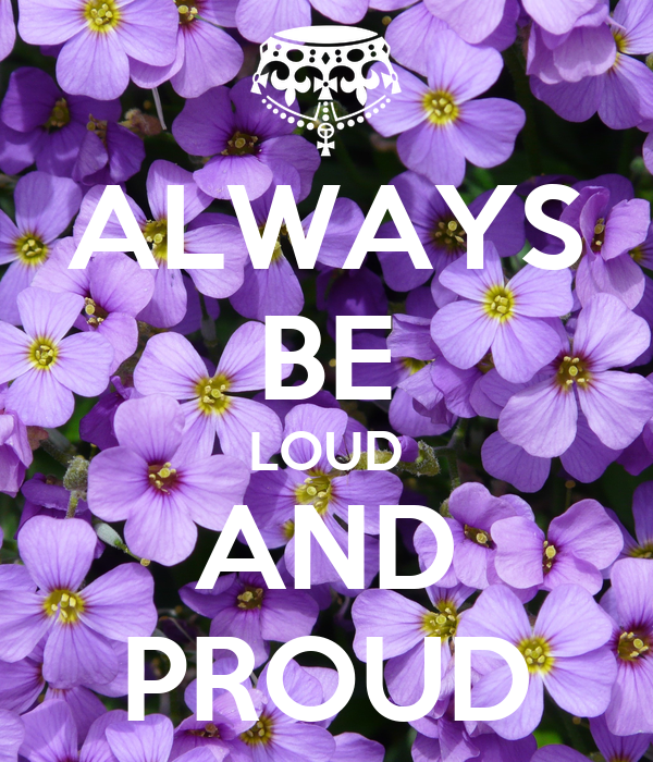 ALWAYS BE LOUD AND PROUD