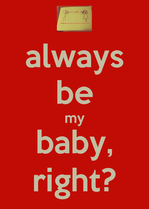 always be my baby, right?