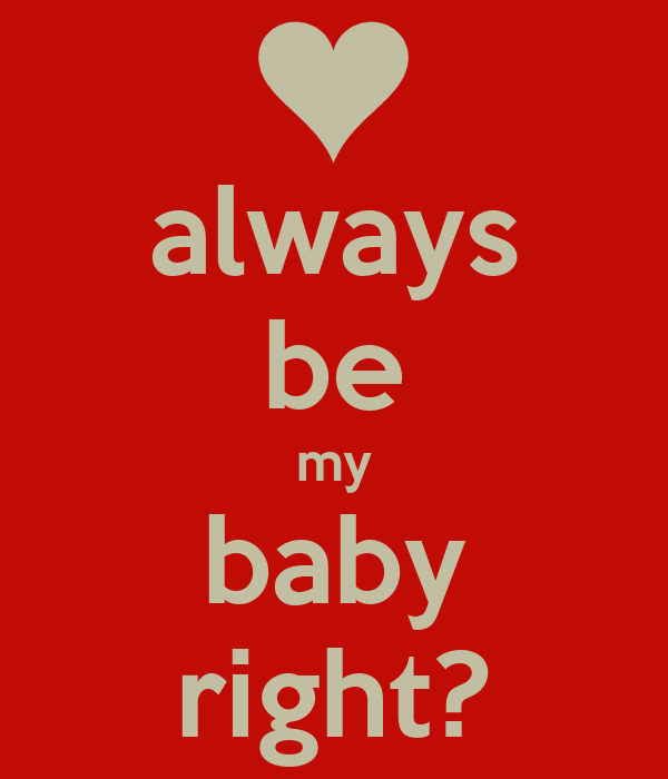 always be my baby right?