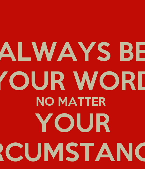 ALWAYS BE YOUR WORD NO MATTER  YOUR CIRCUMSTANCES