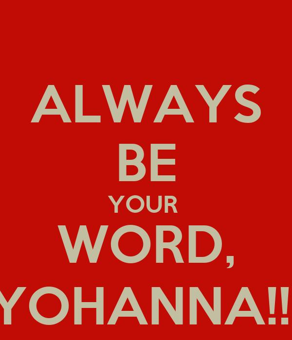 ALWAYS BE YOUR  WORD, YOHANNA!!!