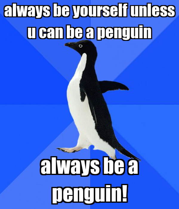 always be yourself unless u can be a penguin always be a penguin!