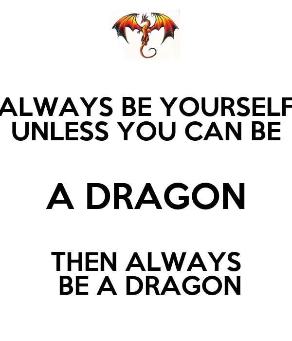 ALWAYS BE YOURSELF UNLESS YOU CAN BE A DRAGON THEN ALWAYS  BE A DRAGON