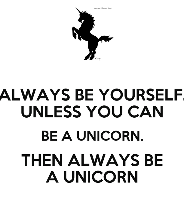 ALWAYS BE YOURSELF. UNLESS YOU CAN BE A UNICORN. THEN ALWAYS BE A UNICORN