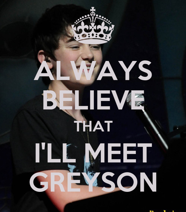ALWAYS BELIEVE THAT I'LL MEET GREYSON