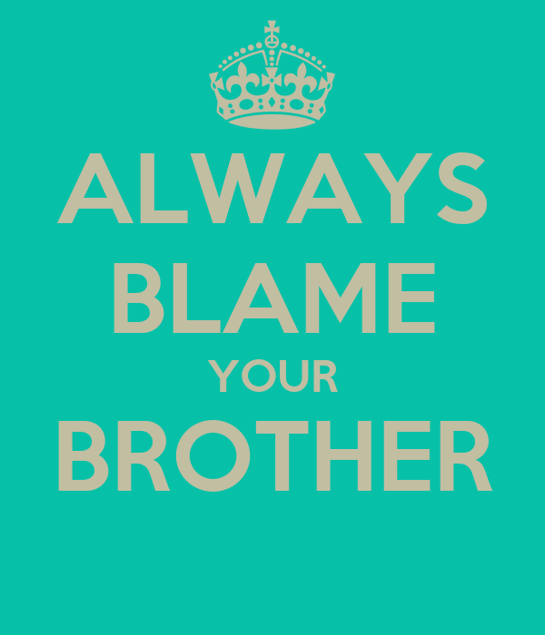 ALWAYS BLAME YOUR BROTHER