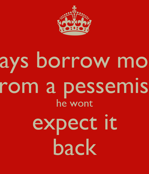 always borrow money from a pessemist he wont expect it back
