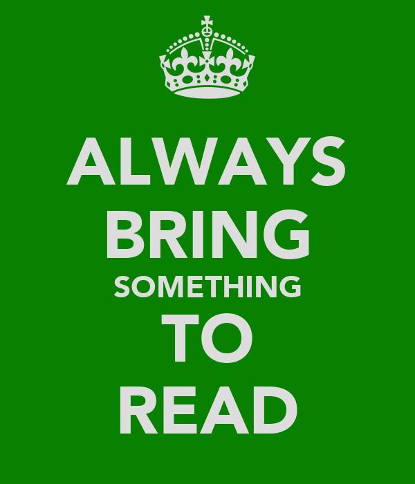 ALWAYS BRING SOMETHING TO READ