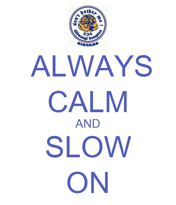 ALWAYS  CALM AND SLOW ON