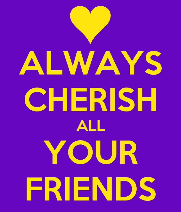 ALWAYS CHERISH ALL YOUR FRIENDS