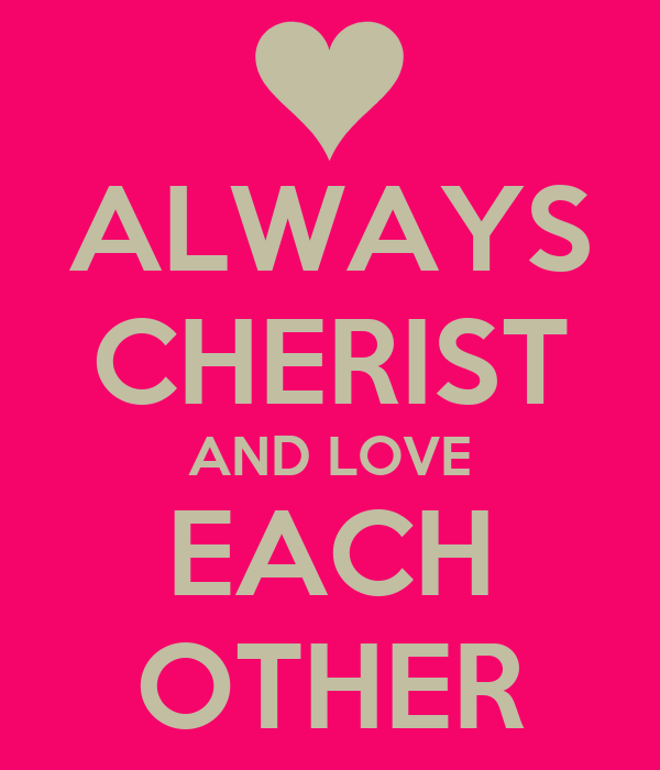ALWAYS CHERIST AND LOVE EACH OTHER