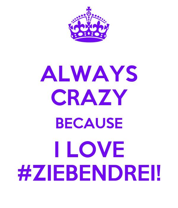 ALWAYS CRAZY BECAUSE I LOVE #ZIEBENDREI!