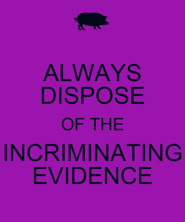 ALWAYS DISPOSE OF THE INCRIMINATING EVIDENCE