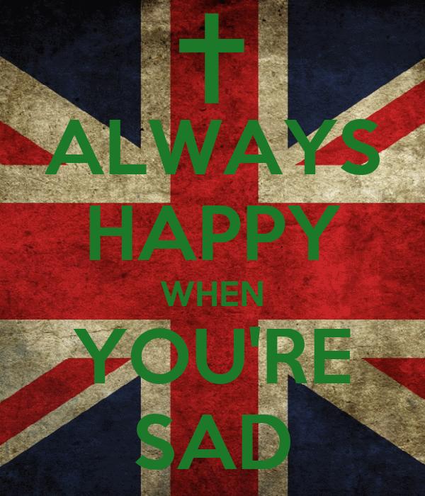 ALWAYS HAPPY WHEN YOU'RE SAD