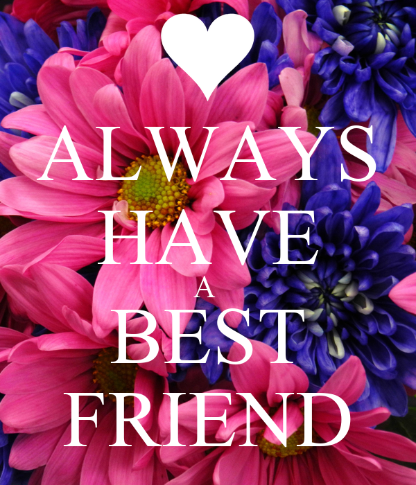 ALWAYS HAVE A  BEST FRIEND