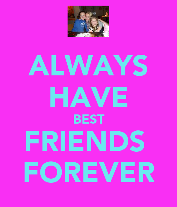 ALWAYS HAVE BEST FRIENDS  FOREVER