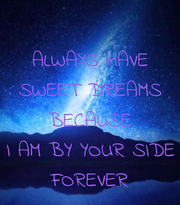 ALWAYS HAVE SWEET DREAMS BECAUSE I AM BY YOUR SIDE FOREVER