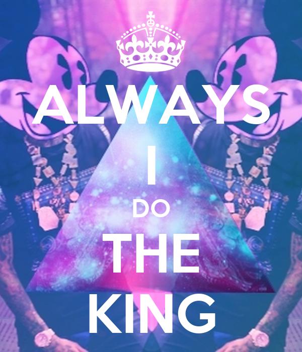 ALWAYS I DO THE KING