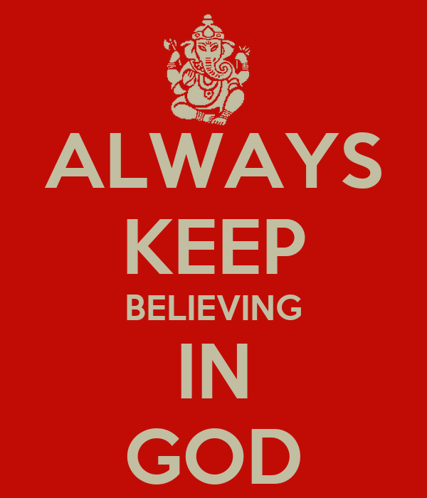 ALWAYS KEEP BELIEVING IN GOD