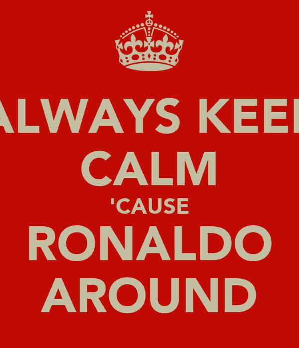 ALWAYS KEEP CALM 'CAUSE RONALDO AROUND