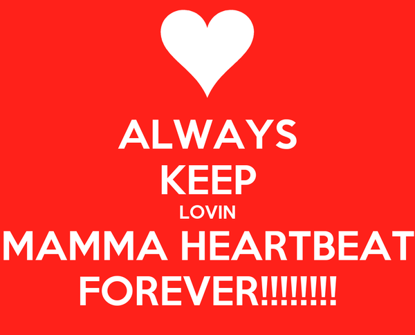 ALWAYS KEEP LOVIN MAMMA HEARTBEAT FOREVER!!!!!!!!