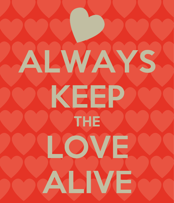 ALWAYS KEEP THE LOVE ALIVE