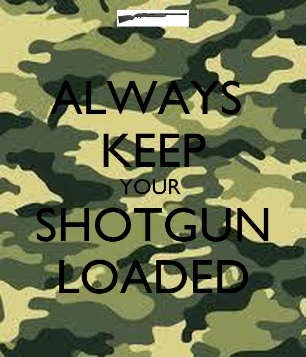 ALWAYS  KEEP YOUR  SHOTGUN LOADED