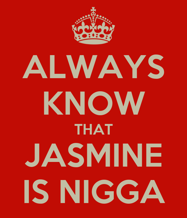 ALWAYS KNOW THAT JASMINE IS NIGGA