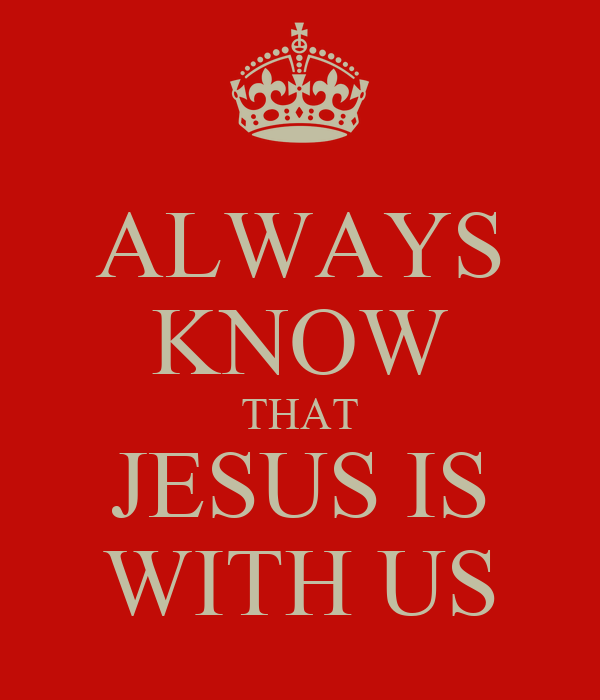ALWAYS KNOW THAT JESUS IS WITH US