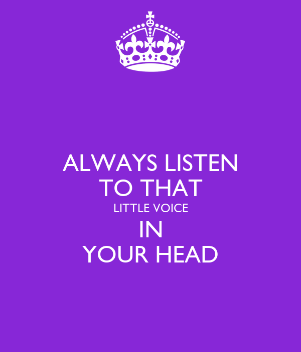 ALWAYS LISTEN TO THAT LITTLE VOICE IN YOUR HEAD