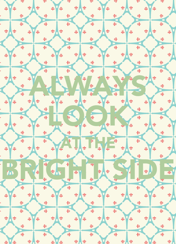 ALWAYS LOOK AT THE BRIGHT SIDE