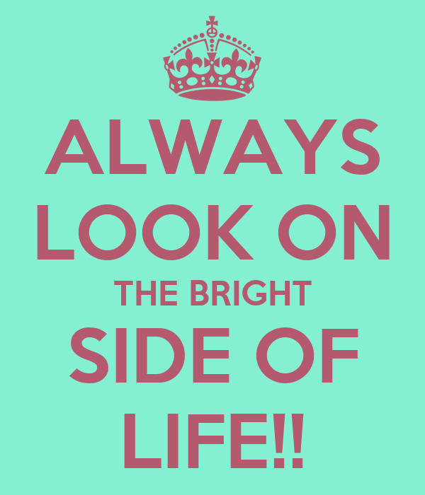 ALWAYS LOOK ON THE BRIGHT SIDE OF LIFE!!