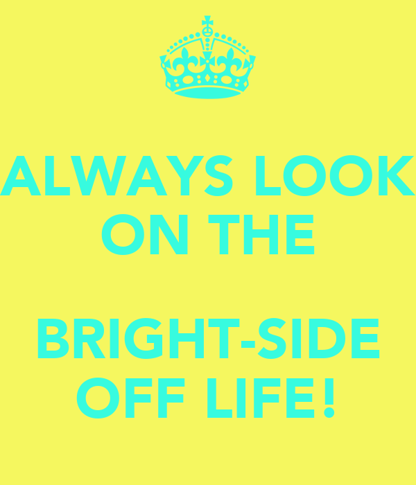 ALWAYS LOOK ON THE  BRIGHT-SIDE OFF LIFE!