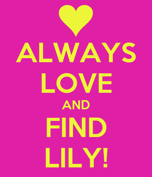ALWAYS LOVE AND FIND LILY!