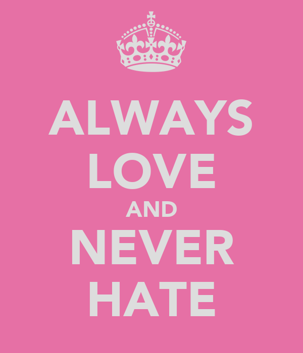 ALWAYS LOVE AND NEVER HATE
