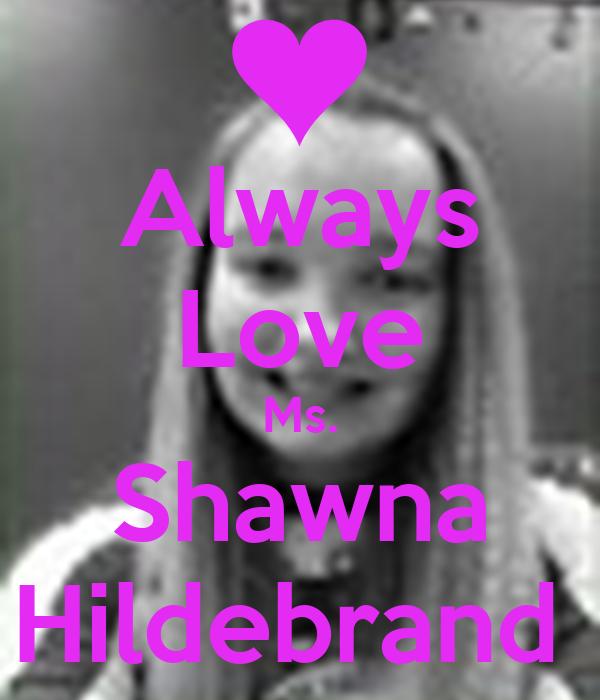 Always Love Ms. Shawna Hildebrand