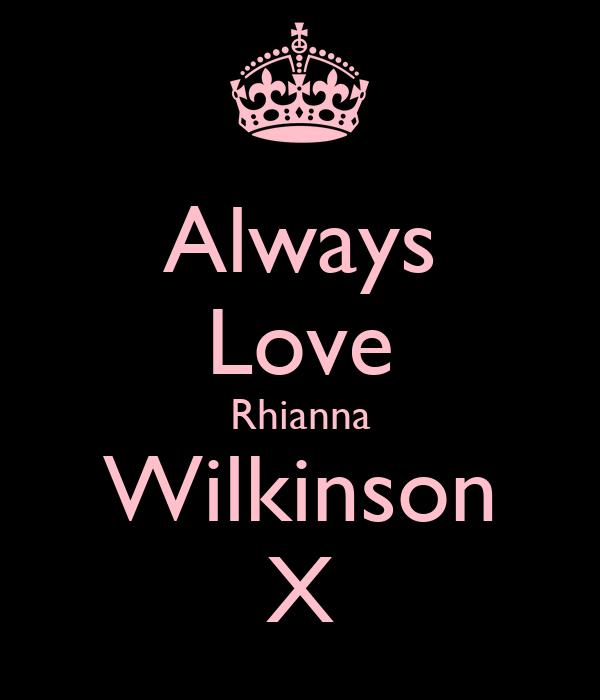 Always Love Rhianna Wilkinson X